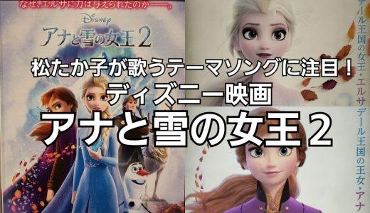大ヒットディズニー映画の続編『アナと雪の女王2』鑑賞!注目すべきは、松たか子が歌う日本語テーマソング「イントゥ・ジ・アンノウン~心のままに」